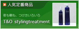 人気定番商品 T&O stylingtreatment